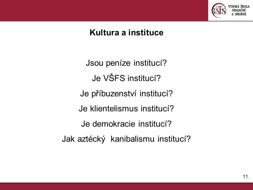 11. Kultura a instituce Jsou peníze institucí? Je VŠFS institucí? Je příbuzenství institucí? Je klientelismus institucí? Je demokracie institucí? Jak