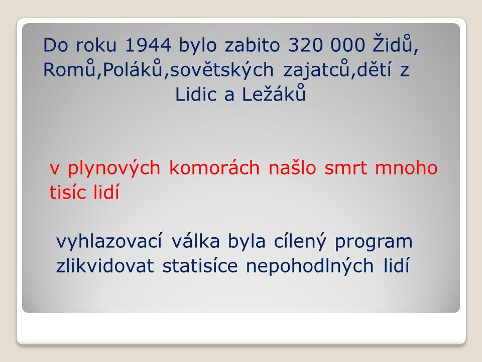 Do roku 1944 bylo zabito 320 000 Židů, Romů,Poláků,sovětských zajatců,dětí z Lidic a Ležáků v plynových komorách našlo smrt mnoho tisíc lidí vyhlazova