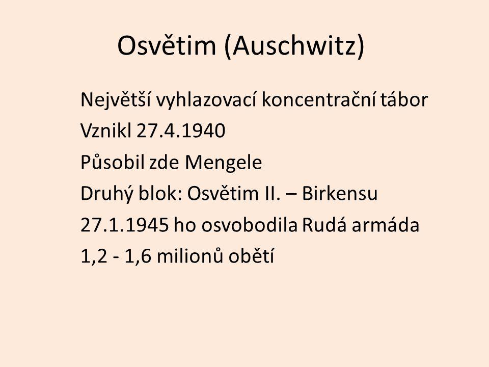 Osvětim (Auschwitz) Největší vyhlazovací koncentrační tábor Vznikl 27.4.1940 Působil zde Mengele Druhý blok: Osvětim II.