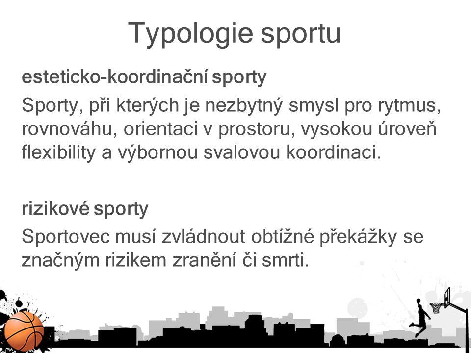 Typologie sportu esteticko-koordinační sporty Sporty, při kterých je nezbytný smysl pro rytmus, rovnováhu, orientaci v prostoru, vysokou úroveň flexib