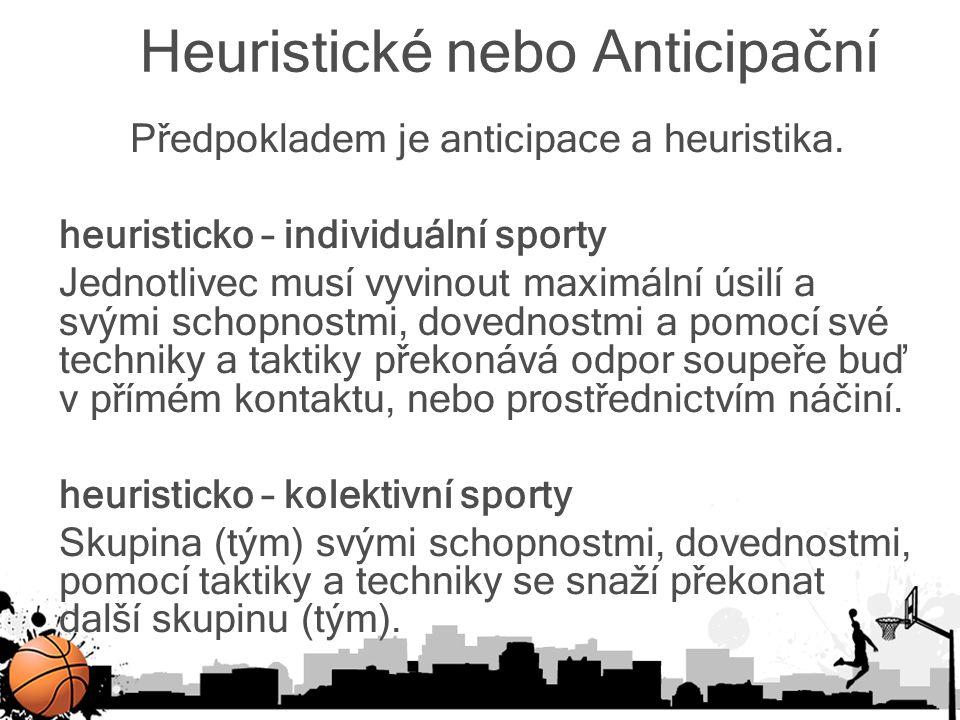 Heuristické nebo Anticipační Předpokladem je anticipace a heuristika. heuristicko – individuální sporty Jednotlivec musí vyvinout maximální úsilí a sv