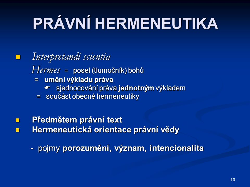 10 PRÁVNÍ HERMENEUTIKA Interpretandi scientia Interpretandi scientia Hermes = posel (tlumočník) bohů Hermes = posel (tlumočník) bohů = umění výkladu práva = umění výkladu práva  sjednocování práva jednotným výkladem  sjednocování práva jednotným výkladem = součást obecné hermeneutiky = součást obecné hermeneutiky Předmětem právní text Předmětem právní text Hermeneutická orientace právní vědy Hermeneutická orientace právní vědy - pojmy porozumění, význam, intencionalita - pojmy porozumění, význam, intencionalita