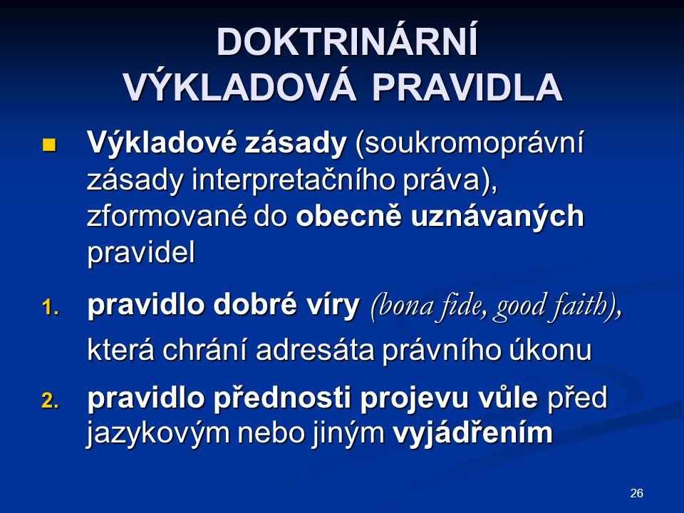 26 DOKTRINÁRNÍ VÝKLADOVÁ PRAVIDLA DOKTRINÁRNÍ VÝKLADOVÁ PRAVIDLA Výkladové zásady (soukromoprávní zásady interpretačního práva), zformované do obecně uznávaných pravidel Výkladové zásady (soukromoprávní zásady interpretačního práva), zformované do obecně uznávaných pravidel 1.
