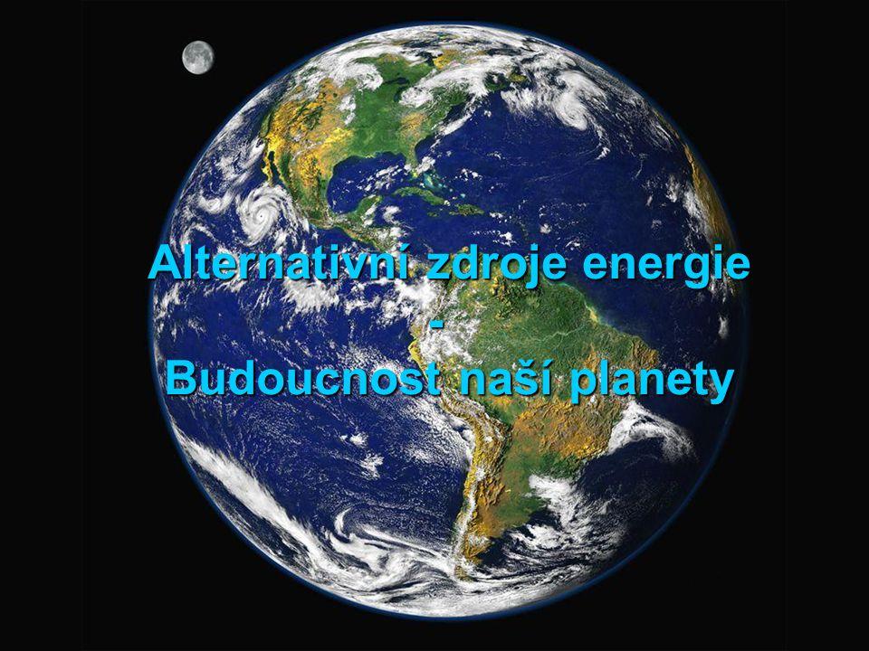 Alternativní zdroje energie - Budoucnost naší planety Alternativní zdroje energie - Budoucnost naší planety