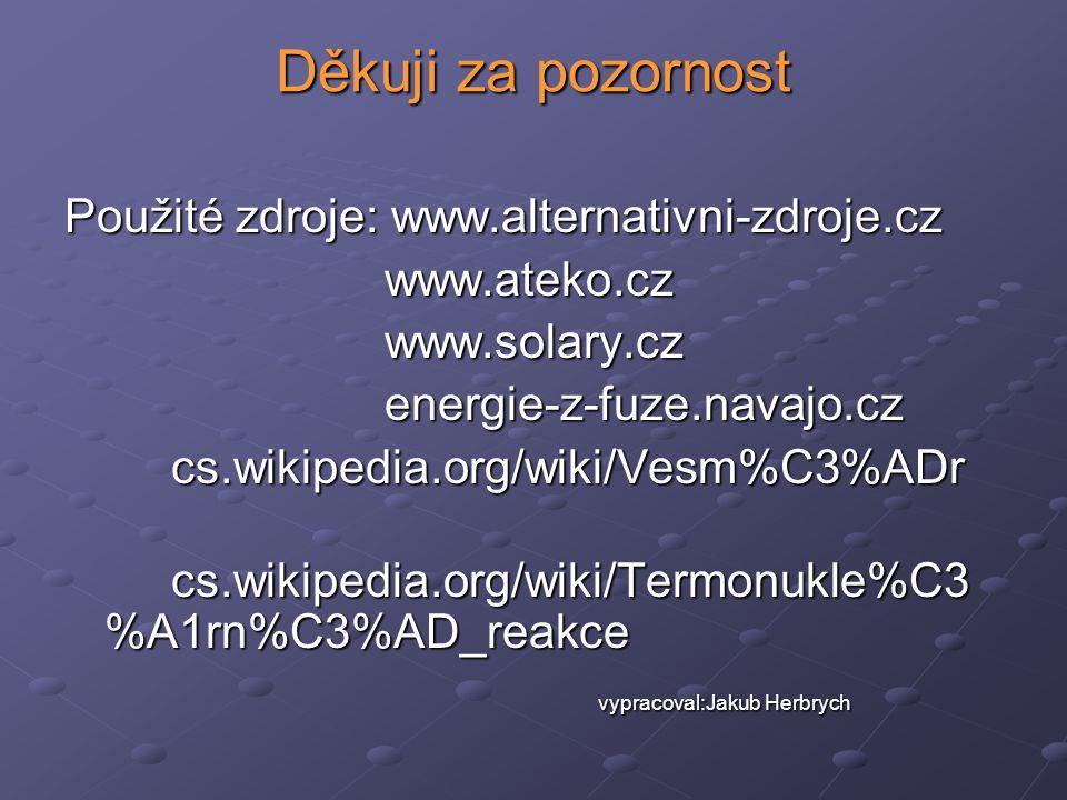 Děkuji za pozornost Použité zdroje: www.alternativni-zdroje.cz www.ateko.czwww.solary.czenergie-z-fuze.navajo.czcs.wikipedia.org/wiki/Vesm%C3%ADr cs.w