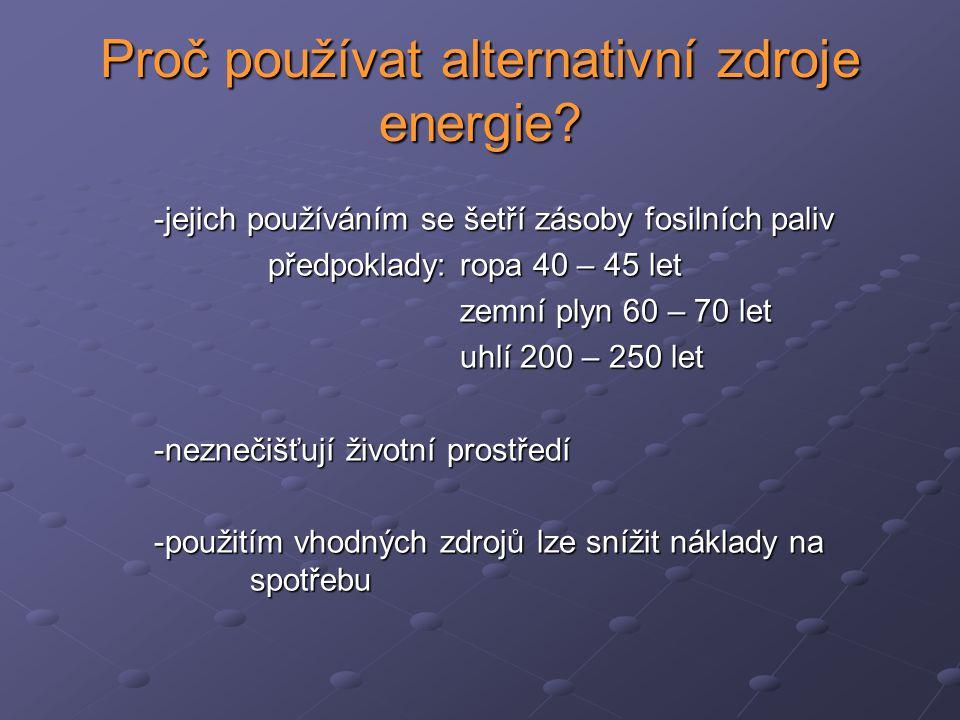 Proč používat alternativní zdroje energie? -jejich používáním se šetří zásoby fosilních paliv předpoklady: ropa 40 – 45 let předpoklady: ropa 40 – 45