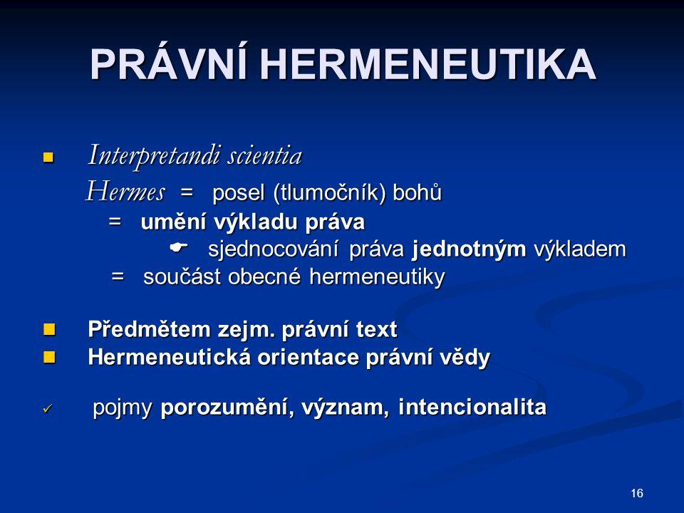 16 PRÁVNÍ HERMENEUTIKA Interpretandi scientia Interpretandi scientia Hermes = posel (tlumočník) bohů Hermes = posel (tlumočník) bohů = umění výkladu p