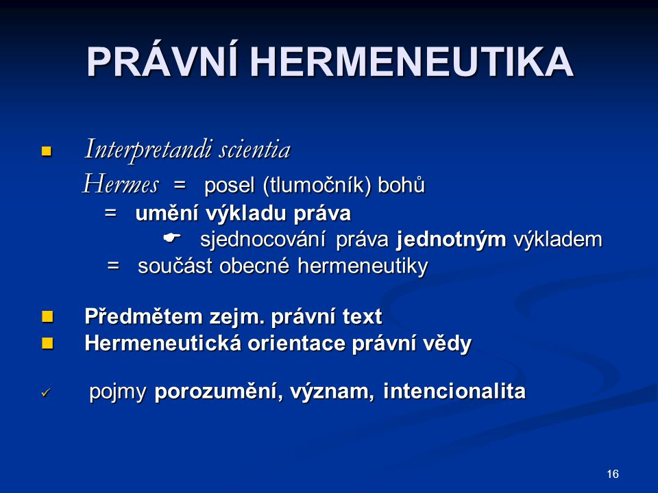 16 PRÁVNÍ HERMENEUTIKA Interpretandi scientia Interpretandi scientia Hermes = posel (tlumočník) bohů Hermes = posel (tlumočník) bohů = umění výkladu práva = umění výkladu práva  sjednocování práva jednotným výkladem  sjednocování práva jednotným výkladem = součást obecné hermeneutiky = součást obecné hermeneutiky Předmětem zejm.
