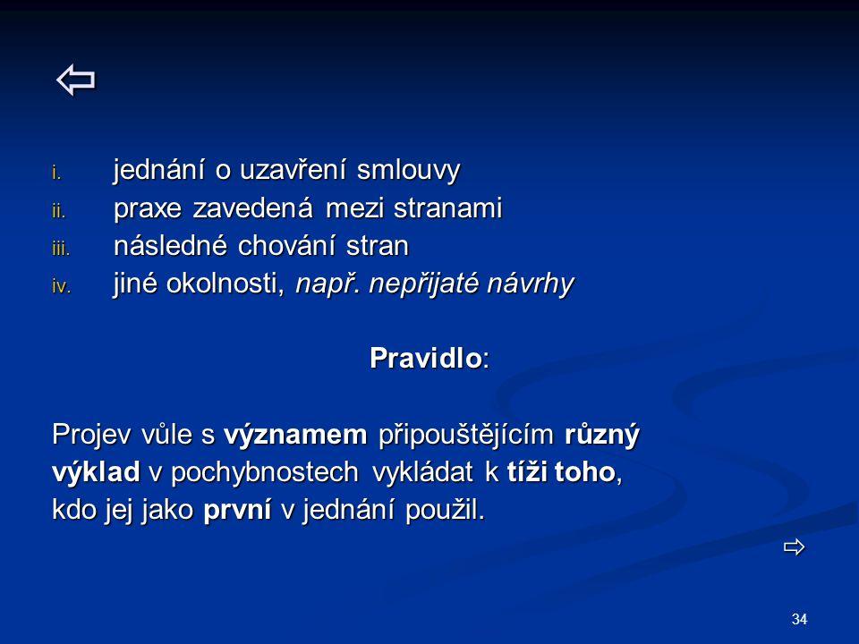 34  i. jednání o uzavření smlouvy ii. praxe zavedená mezi stranami iii. následné chování stran iv. jiné okolnosti, např. nepřijaté návrhy Pravidlo: P