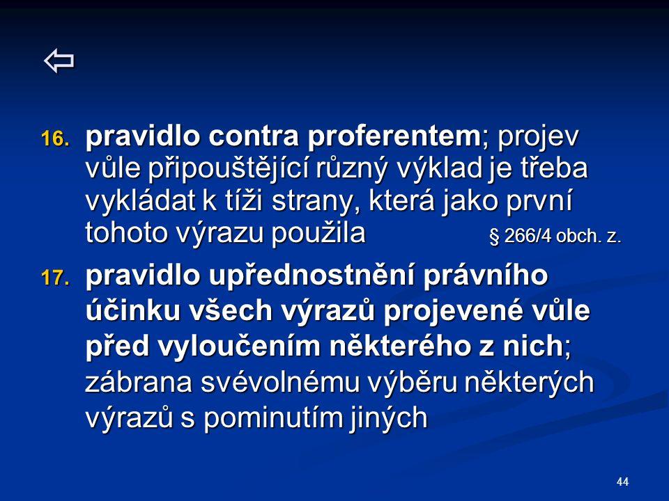 44  16. pravidlo contra proferentem; projev vůle připouštějící různý výklad je třeba vykládat k tíži strany, která jako první tohoto výrazu použila §