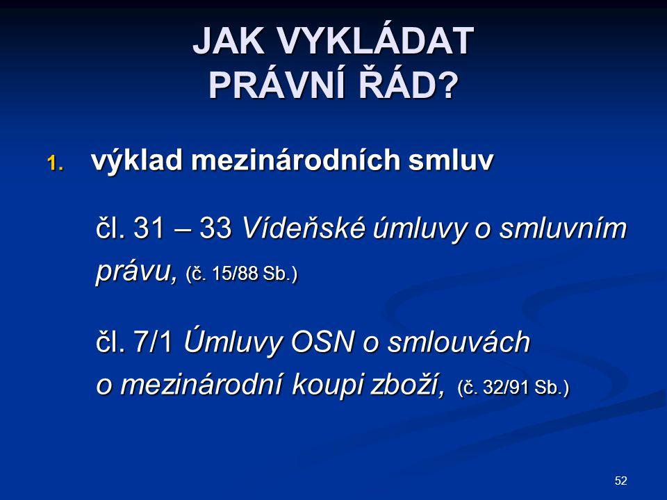 52 JAK VYKLÁDAT PRÁVNÍ ŘÁD? 1. výklad mezinárodních smluv čl. 31 – 33 Vídeňské úmluvy o smluvním čl. 31 – 33 Vídeňské úmluvy o smluvním právu, (č. 15/