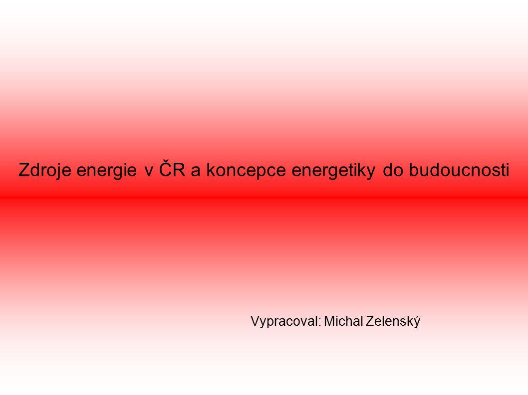 Zdroje energie v ČR a koncepce energetiky do budoucnosti Vypracoval: Michal Zelenský
