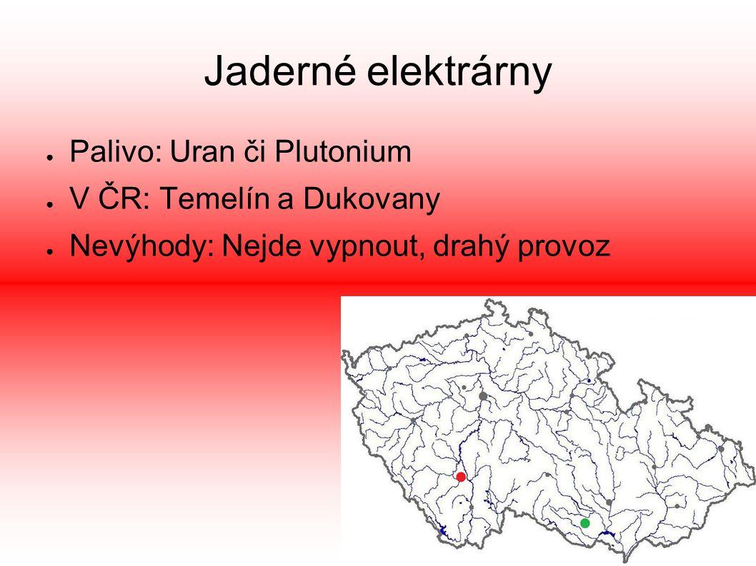 Jaderné elektrárny ● Palivo: Uran či Plutonium ● V ČR: Temelín a Dukovany ● Nevýhody: Nejde vypnout, drahý provoz