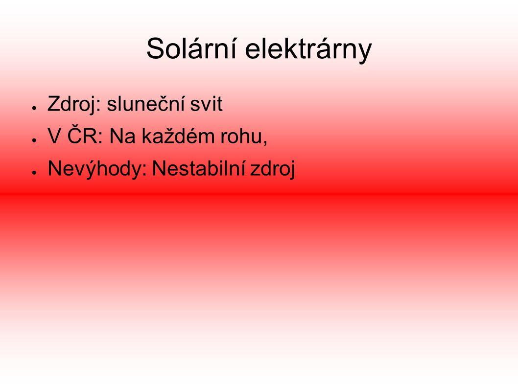 Solární elektrárny ● Zdroj: sluneční svit ● V ČR: Na každém rohu, ● Nevýhody: Nestabilní zdroj