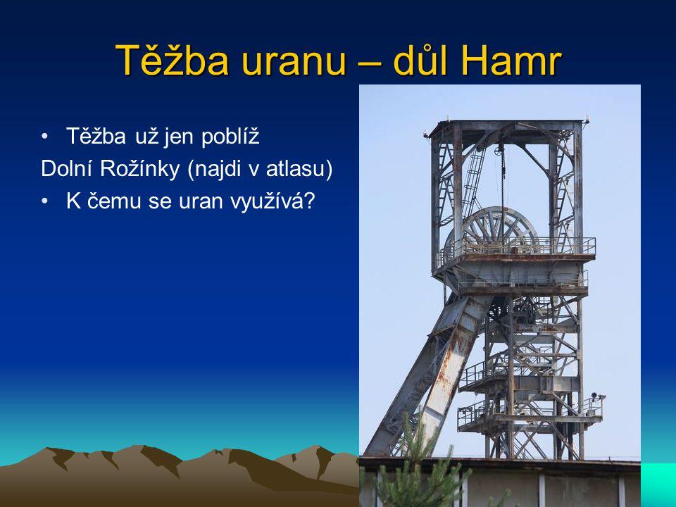 Těžba uranu – důl Hamr Těžba už jen poblíž Dolní Rožínky (najdi v atlasu) K čemu se uran využívá?