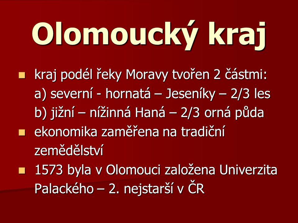 Olomoucký kraj kraj podél řeky Moravy tvořen 2 částmi: kraj podél řeky Moravy tvořen 2 částmi: a) severní - hornatá – Jeseníky – 2/3 les a) severní - hornatá – Jeseníky – 2/3 les b) jižní – nížinná Haná – 2/3 orná půda b) jižní – nížinná Haná – 2/3 orná půda ekonomika zaměřena na tradiční ekonomika zaměřena na tradiční zemědělství zemědělství 1573 byla v Olomouci založena Univerzita 1573 byla v Olomouci založena Univerzita Palackého – 2.