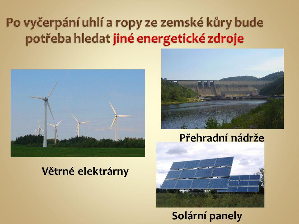 Po vyčerpání uhlí a ropy ze zemské kůry bude potřeba hledat jiné energetické zdroje Větrné elektrárny Přehradní nádrže Solární panely