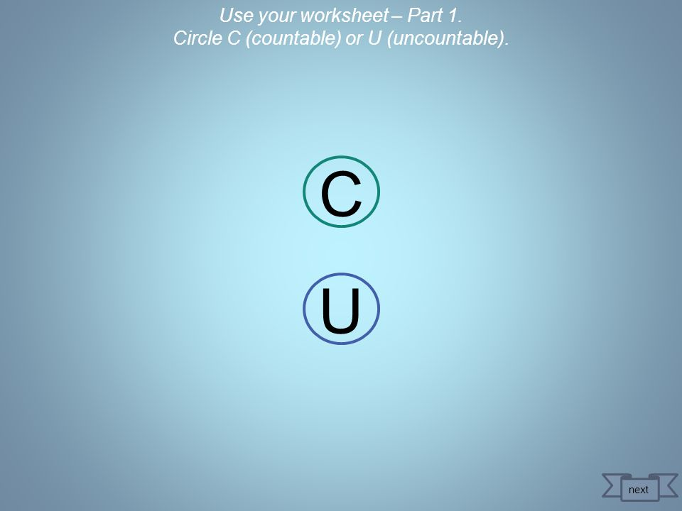 Use your worksheet – Part 1. Circle C (countable) or U (uncountable). C U next