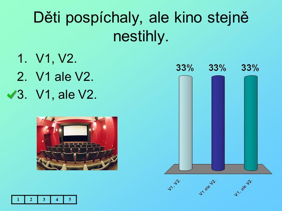 Děti pospíchaly, ale kino stejně nestihly. 12345 1.V1, V2. 2.V1 ale V2. 3.V1, ale V2.