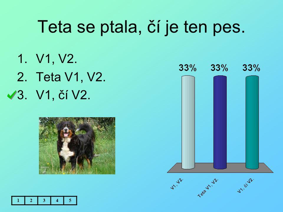 Teta se ptala, čí je ten pes. 1.V1, V2. 2.Teta V1, V2. 3.V1, čí V2. 12345