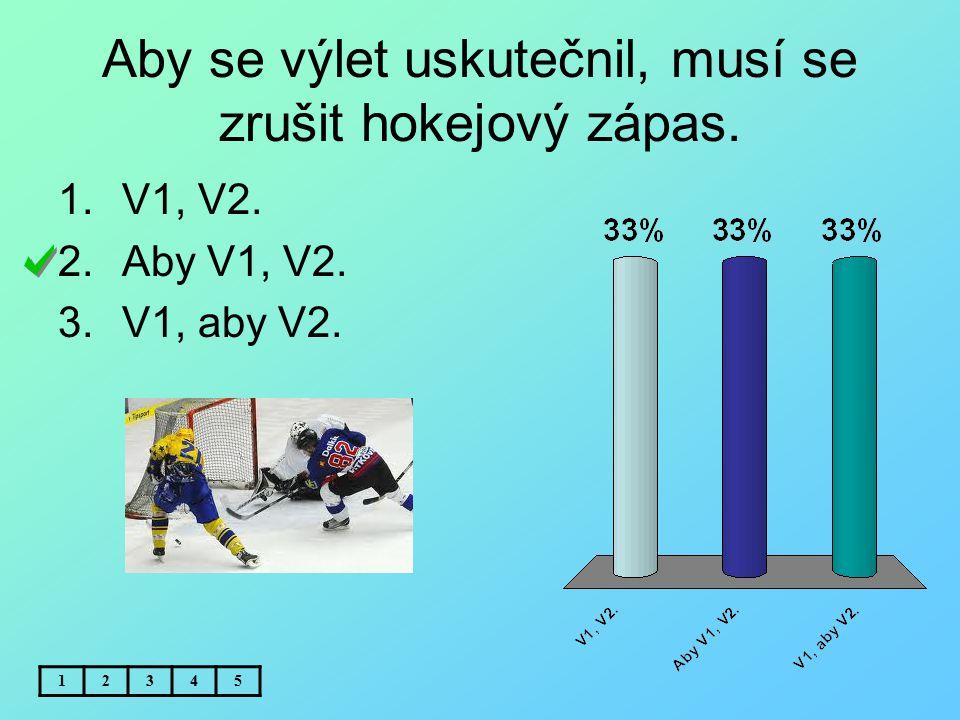 Aby se výlet uskutečnil, musí se zrušit hokejový zápas. 12345 1.V1, V2. 2.Aby V1, V2. 3.V1, aby V2.