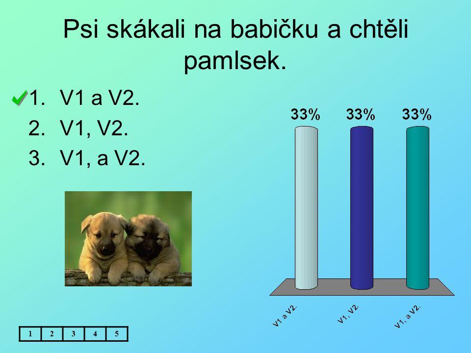 Psi skákali na babičku a chtěli pamlsek. 12345 1.V1 a V2. 2.V1, V2. 3.V1, a V2.