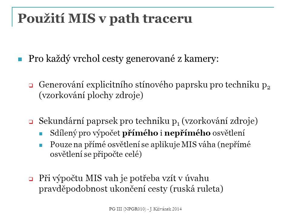 Použití MIS v path traceru Pro každý vrchol cesty generované z kamery:  Generování explicitního stínového paprsku pro techniku p 2 (vzorkování plochy zdroje)  Sekundární paprsek pro techniku p 1 (vzorkování zdroje) Sdílený pro výpočet přímého i nepřímého osvětlení Pouze na přímé osvětlení se aplikuje MIS váha (nepřímé osvětlení se připočte celé)  Při výpočtu MIS vah je potřeba vzít v úvahu pravděpodobnost ukončení cesty (ruská ruleta) PG III (NPGR010) - J.
