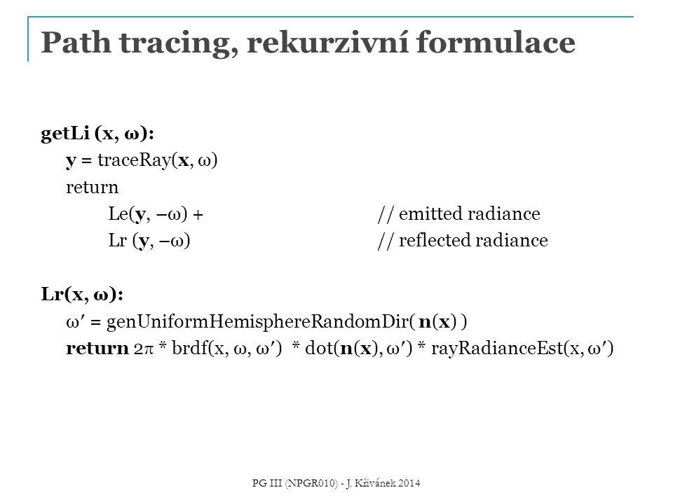 Path tracing, rekurzivní formulace getLi (x, ω): y = traceRay(x, ω) return Le(y, –ω) + // emitted radiance Lr (y, –ω)// reflected radiance Lr(x, ω): ω′ = genUniformHemisphereRandomDir( n(x) ) return 2  * brdf(x, ω, ω′) * dot(n(x), ω′) * rayRadianceEst(x, ω′) PG III (NPGR010) - J.