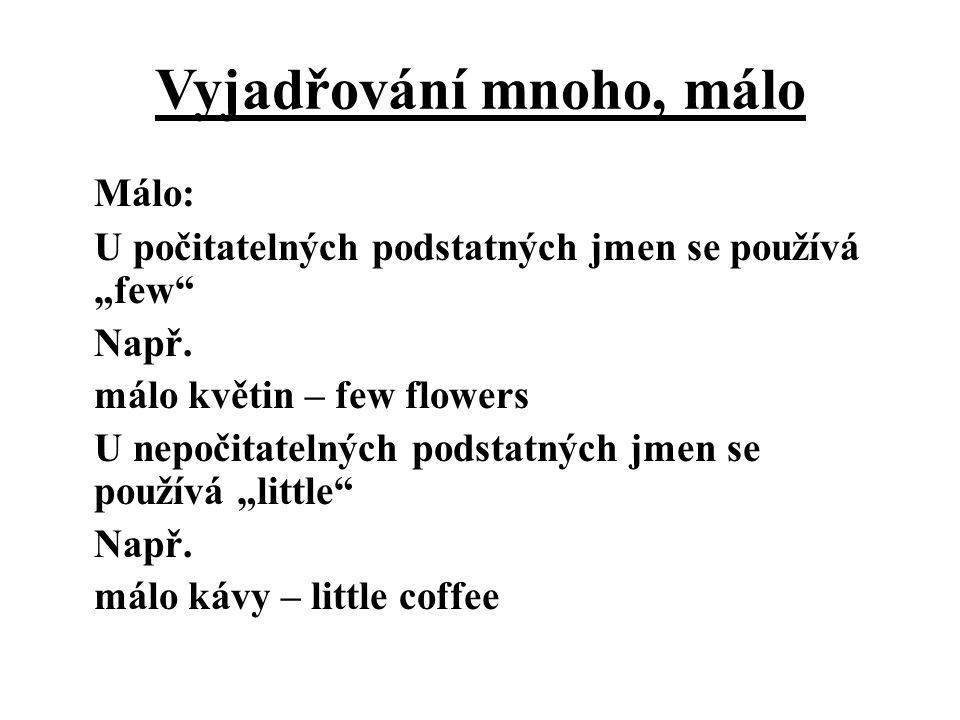 """Vyjadřování mnoho, málo Málo: U počitatelných podstatných jmen se používá """"few"""" Např. málo květin – few flowers U nepočitatelných podstatných jmen se"""