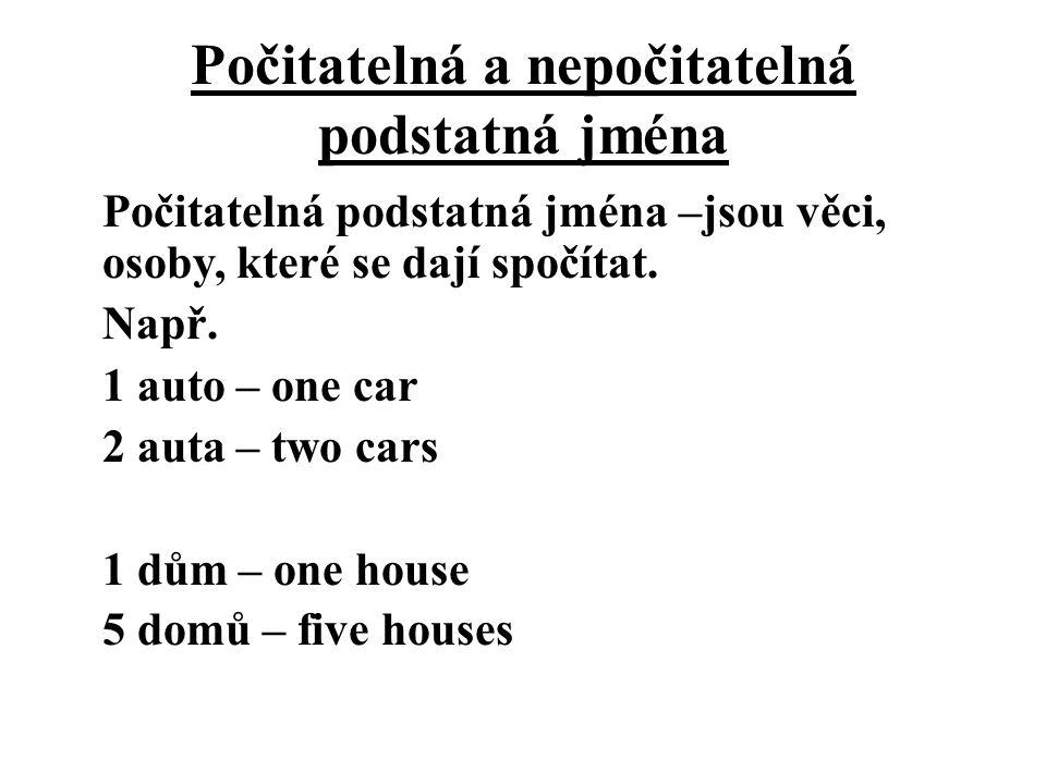 Počitatelná a nepočitatelná podstatná jména Počitatelná podstatná jména –jsou věci, osoby, které se dají spočítat. Např. 1 auto – one car 2 auta – two
