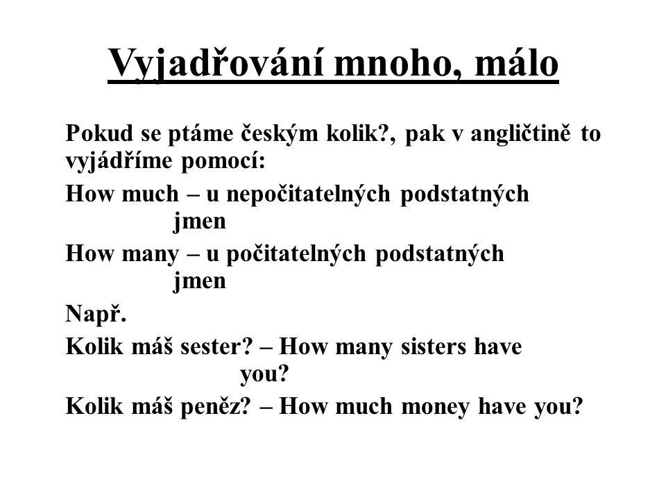 Vyjadřování mnoho, málo Pokud se ptáme českým kolik?, pak v angličtině to vyjádříme pomocí: How much – u nepočitatelných podstatných jmen How many – u