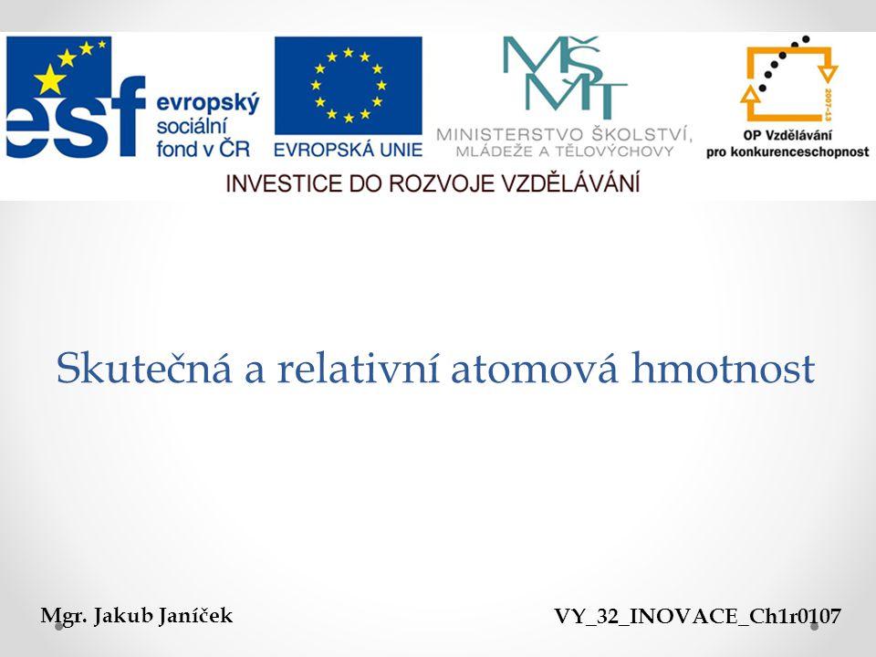 Skutečná a relativní atomová hmotnost Mgr. Jakub JaníčekVY_32_INOVACE_Ch1r0107