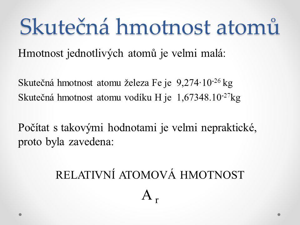 Skutečná hmotnost atomů Hmotnost jednotlivých atomů je velmi malá: Skutečná hmotnost atomu železa Fe je 9,274·10 -26 kg Skutečná hmotnost atomu vodíku