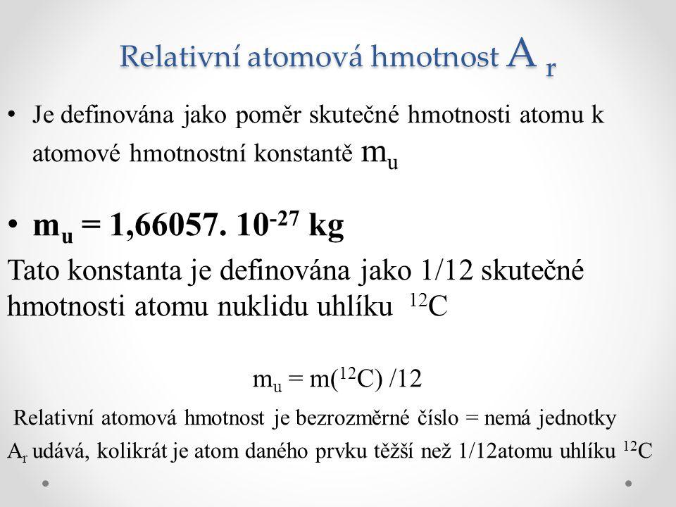 Relativní atomová hmotnost A r Je definována jako poměr skutečné hmotnosti atomu k atomové hmotnostní konstantě m u m u = 1,66057. 10 -27 kg Tato kons