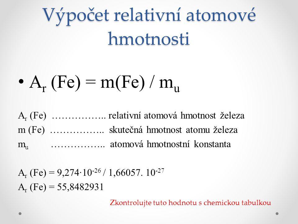 Výpočet relativní atomové hmotnosti A r (Fe) = m(Fe) / m u A r (Fe) …………….. relativní atomová hmotnost železa m (Fe) …………….. skutečná hmotnost atomu ž
