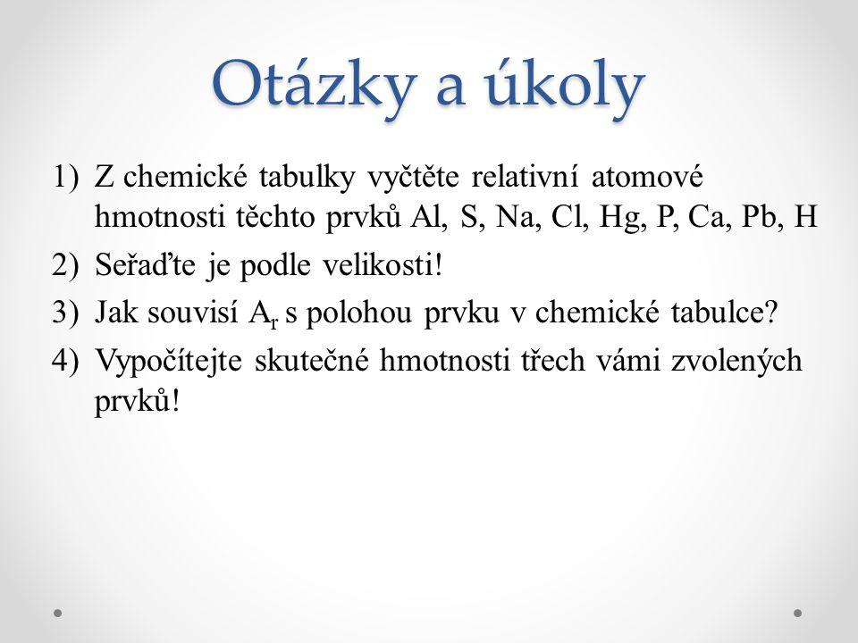 Otázky a úkoly 1)Z chemické tabulky vyčtěte relativní atomové hmotnosti těchto prvků Al, S, Na, Cl, Hg, P, Ca, Pb, H 2)Seřaďte je podle velikosti! 3)J