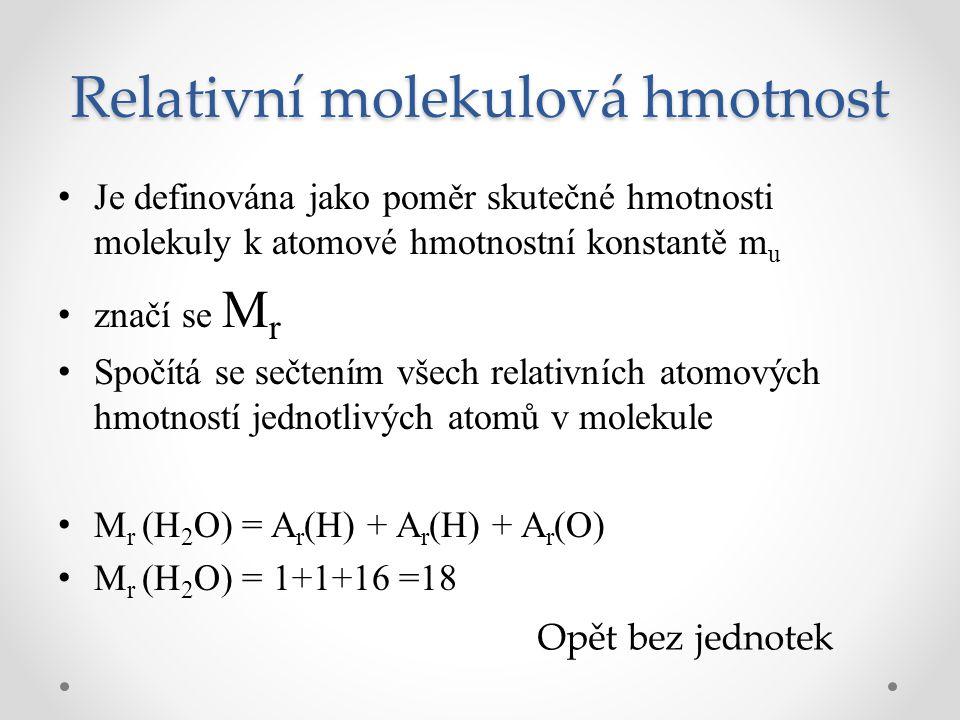 Relativní molekulová hmotnost Je definována jako poměr skutečné hmotnosti molekuly k atomové hmotnostní konstantě m u značí se M r Spočítá se sečtením