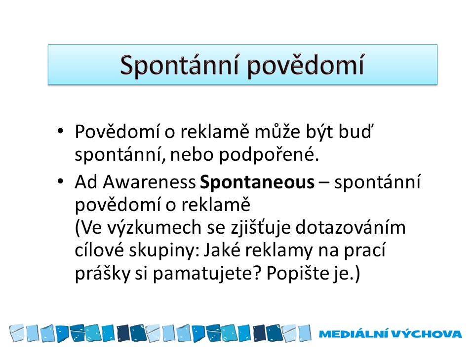 Povědomí o reklamě může být buď spontánní, nebo podpořené. Ad Awareness Spontaneous – spontánní povědomí o reklamě (Ve výzkumech se zjišťuje dotazován