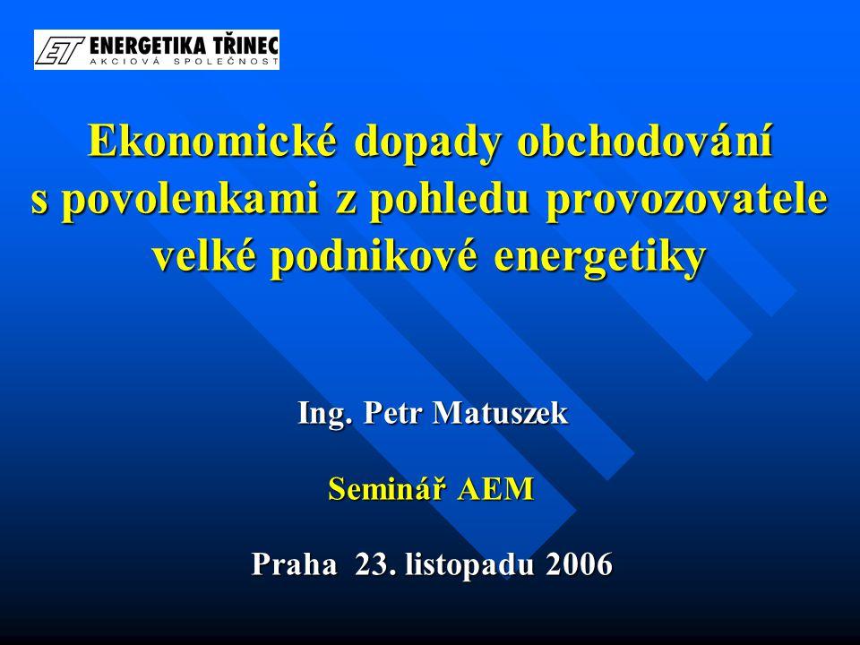 Ekonomické dopady obchodování s povolenkami z pohledu provozovatele velké podnikové energetiky Ing. Petr Matuszek Seminář AEM Praha 23. listopadu 2006