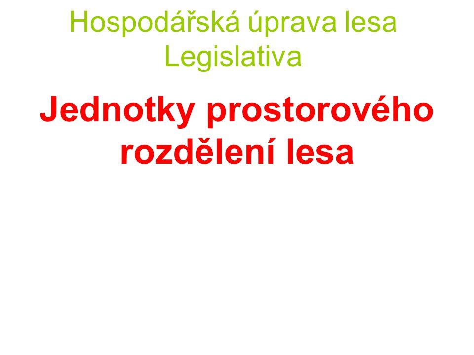 """Hospodářská úprava lesa Legislativa Jednotky prostorového rozdělení lesa Veškerá """"porostní půda musí být zařazena do tzv."""