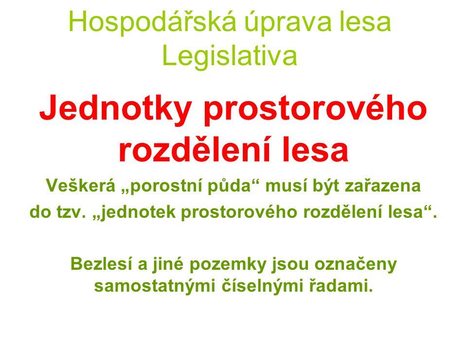 Hospodářská úprava lesa Legislativa Jednotky prostorového rozdělení lesa ODDĚLENÍ = nejvyšší jednotkou, výměra do 150 ha, označení arabskými číslicemi
