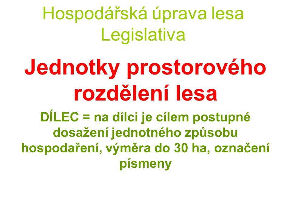 Hospodářská úprava lesa Legislativa Jednotky prostorového rozdělení lesa POROST = základní jednotka Hranice porostu musí respektovat vlastnickou hranici identifikovatelnou v terénu a hranici katastru.