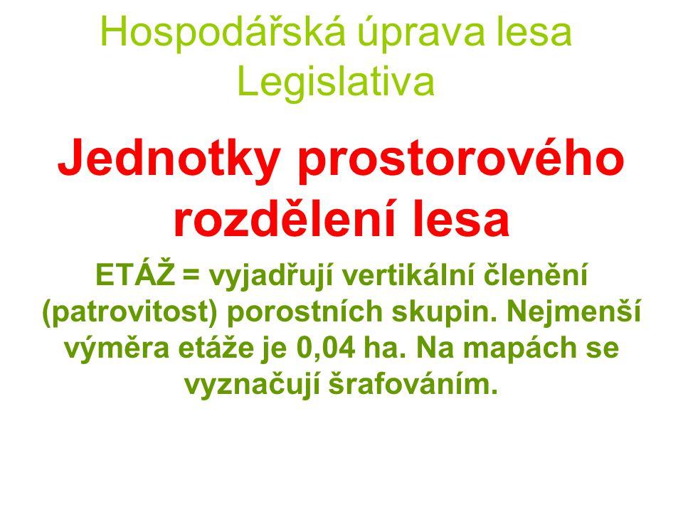 Hospodářská úprava lesa Legislativa Jednotky prostorového rozdělení lesa ETÁŽ = vyjadřují vertikální členění (patrovitost) porostních skupin. Nejmenší