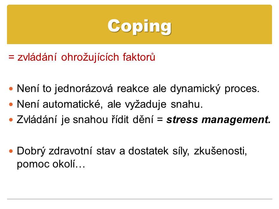 Coping = zvládání ohrožujících faktorů Není to jednorázová reakce ale dynamický proces. Není automatické, ale vyžaduje snahu. Zvládání je snahou řídit