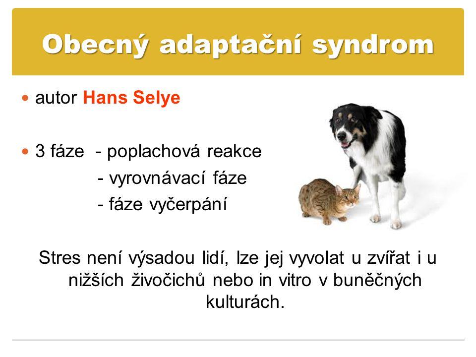 Obecný adaptační syndrom autor Hans Selye 3 fáze - poplachová reakce - vyrovnávací fáze - fáze vyčerpání Stres není výsadou lidí, lze jej vyvolat u zvířat i u nižších živočichů nebo in vitro v buněčných kulturách.