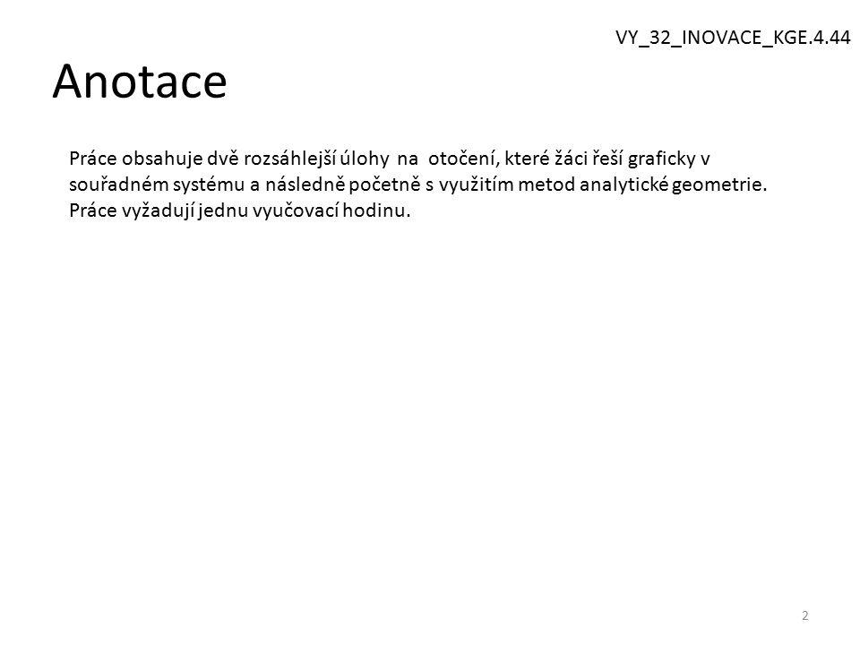 Anotace 2 VY_32_INOVACE_KGE.4.44 Práce obsahuje dvě rozsáhlejší úlohy na otočení, které žáci řeší graficky v souřadném systému a následně početně s využitím metod analytické geometrie.