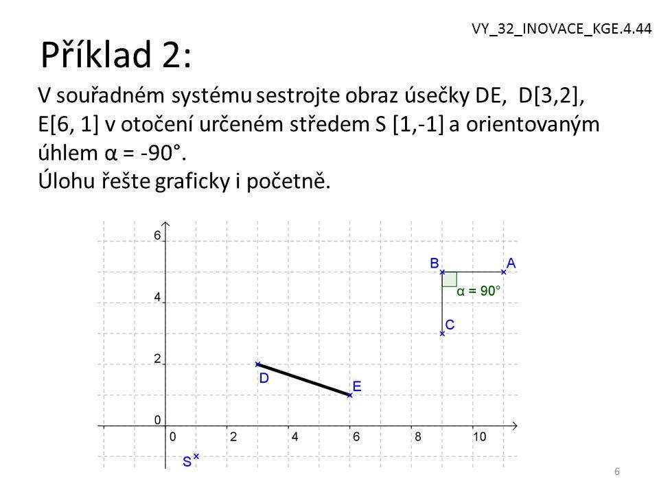Příklad 2: 6 V souřadném systému sestrojte obraz úsečky DE, D[3,2], E[6, 1] v otočení určeném středem S [1,-1] a orientovaným úhlem α = -90°.