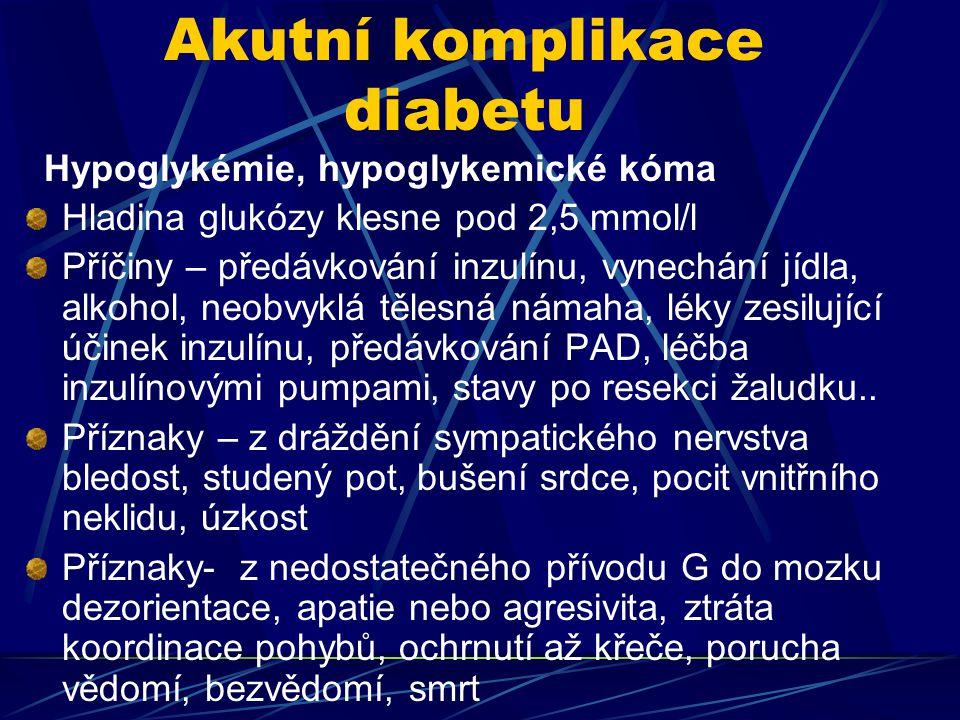 Akutní komplikace diabetu Hypoglykémie, hypoglykemické kóma Hladina glukózy klesne pod 2,5 mmol/l Příčiny – předávkování inzulínu, vynechání jídla, alkohol, neobvyklá tělesná námaha, léky zesilující účinek inzulínu, předávkování PAD, léčba inzulínovými pumpami, stavy po resekci žaludku..