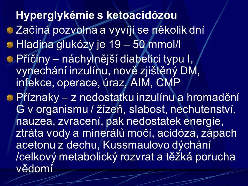 Hyperglykémie s ketoacidózou Začíná pozvolna a vyvíjí se několik dní Hladina glukózy je 19 – 50 mmol/l Příčiny – náchylnější diabetici typu I, vynechání inzulínu, nově zjištěný DM, infekce, operace, úraz, AIM, CMP Příznaky – z nedostatku inzulínu a hromadění G v organismu / žízeň, slabost, nechutenství, nauzea, zvracení, pak nedostatek energie, ztráta vody a minerálů močí, acidóza, zápach acetonu z dechu, Kussmaulovo dýchání /celkový metabolický rozvrat a těžká porucha vědomí
