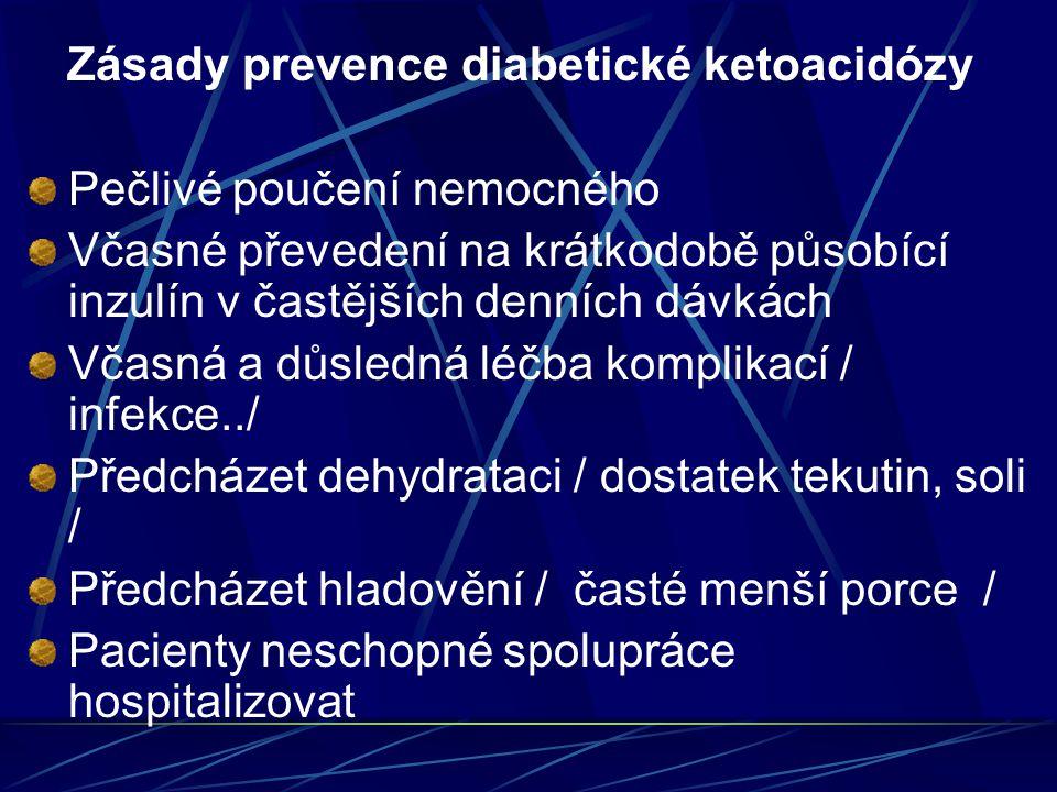 Zásady prevence diabetické ketoacidózy Pečlivé poučení nemocného Včasné převedení na krátkodobě působící inzulín v častějších denních dávkách Včasná a důsledná léčba komplikací / infekce../ Předcházet dehydrataci / dostatek tekutin, soli / Předcházet hladovění / časté menší porce / Pacienty neschopné spolupráce hospitalizovat